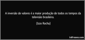 a-inversao-de-valores-e-a-maior-producao-de-todos-os-tempos-da-televisao-brasileira-izzo-rocha-frase-715-1568